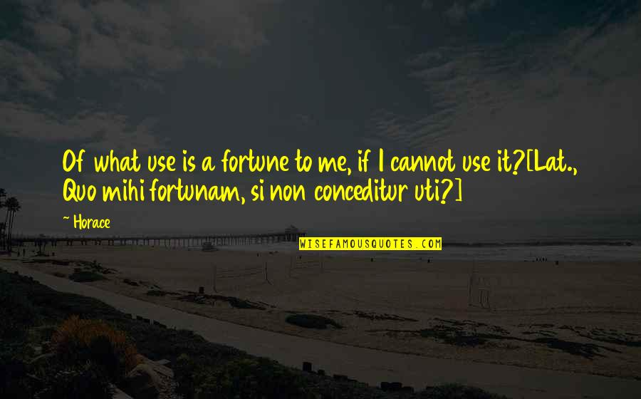 Conceditur Quotes By Horace: Of what use is a fortune to me,