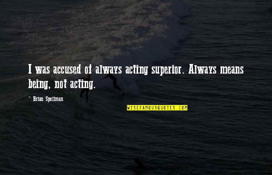 Conceit And Arrogance Quotes By Brian Spellman: I was accused of always acting superior. Always