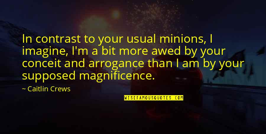 Conceit And Arrogance Quotes By Caitlin Crews: In contrast to your usual minions, I imagine,