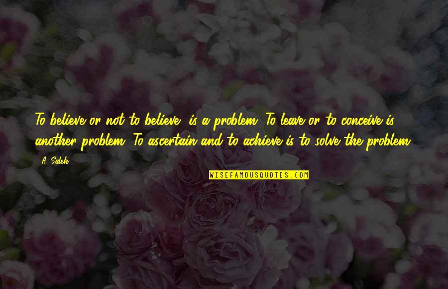 Conceive Quotes By A. Saleh: To believe or not to believe, is a
