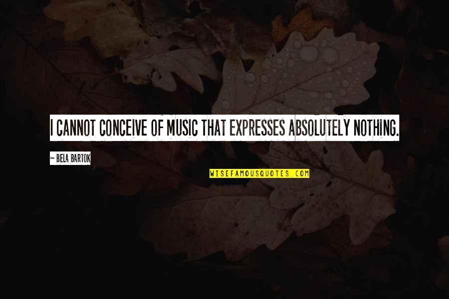 Conceive Quotes By Bela Bartok: I cannot conceive of music that expresses absolutely