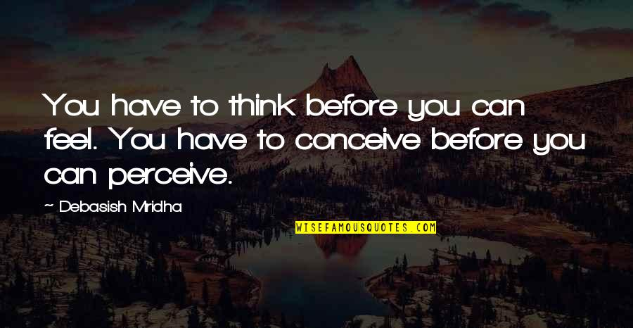 Conceive Quotes By Debasish Mridha: You have to think before you can feel.