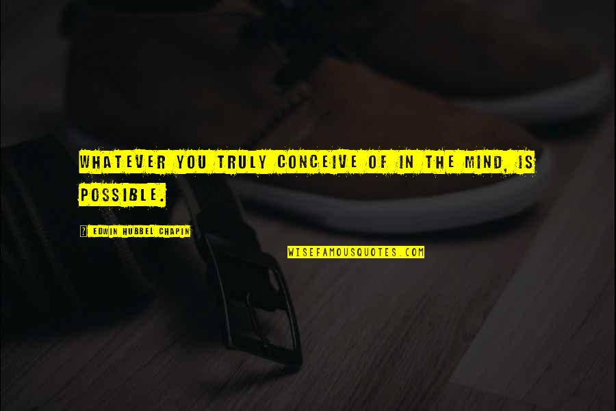 Conceive Quotes By Edwin Hubbel Chapin: Whatever you truly conceive of in the mind,