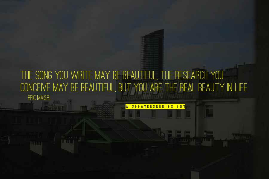 Conceive Quotes By Eric Maisel: The song you write may be beautiful, the