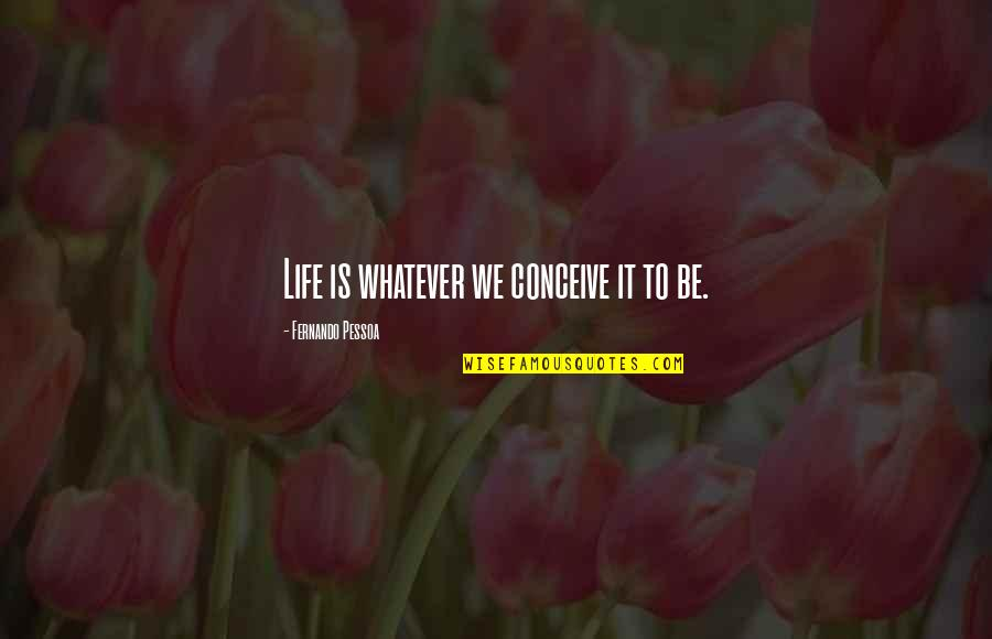 Conceive Quotes By Fernando Pessoa: Life is whatever we conceive it to be.