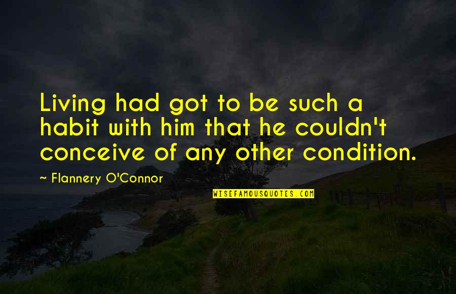 Conceive Quotes By Flannery O'Connor: Living had got to be such a habit