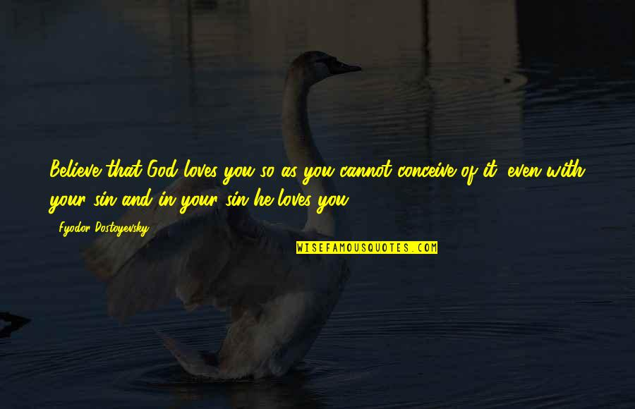 Conceive Quotes By Fyodor Dostoyevsky: Believe that God loves you so as you