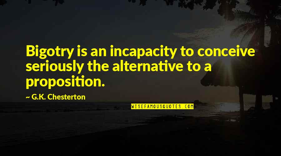 Conceive Quotes By G.K. Chesterton: Bigotry is an incapacity to conceive seriously the