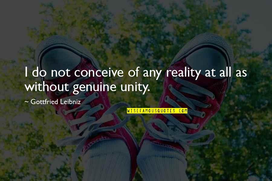 Conceive Quotes By Gottfried Leibniz: I do not conceive of any reality at