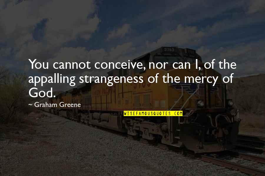 Conceive Quotes By Graham Greene: You cannot conceive, nor can I, of the
