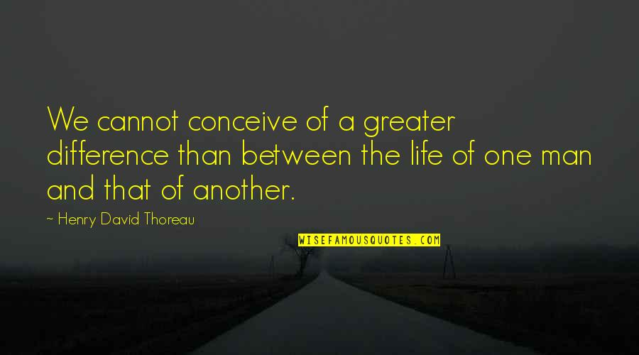 Conceive Quotes By Henry David Thoreau: We cannot conceive of a greater difference than