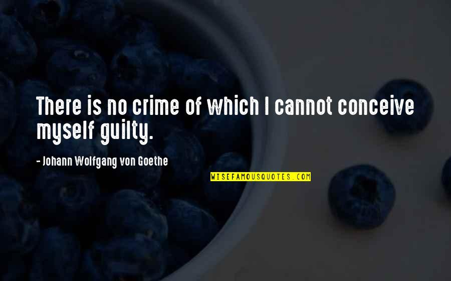 Conceive Quotes By Johann Wolfgang Von Goethe: There is no crime of which I cannot