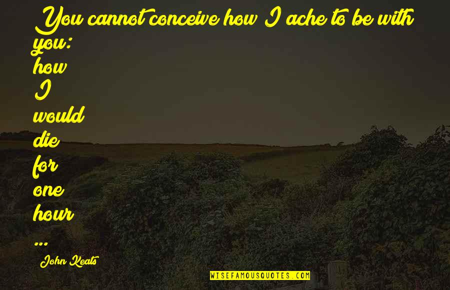 Conceive Quotes By John Keats: You cannot conceive how I ache to be