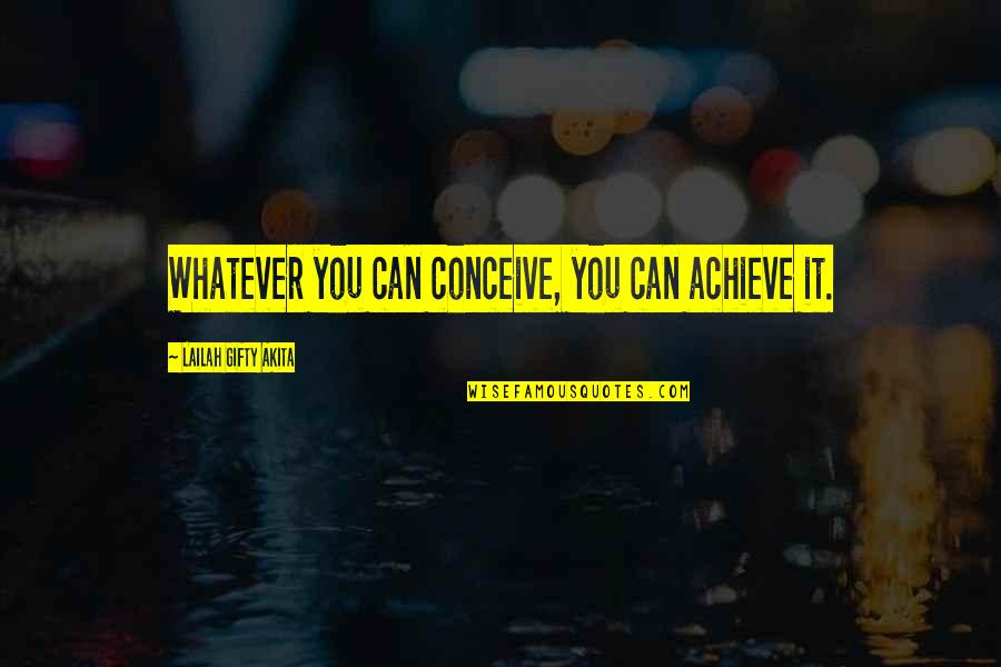 Conceive Quotes By Lailah Gifty Akita: Whatever you can conceive, you can achieve it.