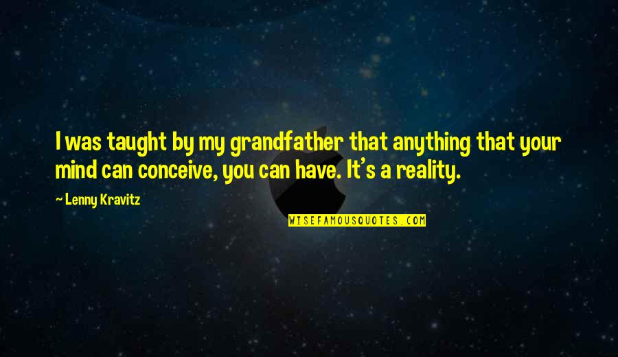 Conceive Quotes By Lenny Kravitz: I was taught by my grandfather that anything