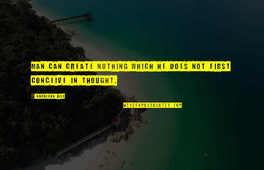 Conceive Quotes By Napoleon Hill: Man can create nothing which he does not