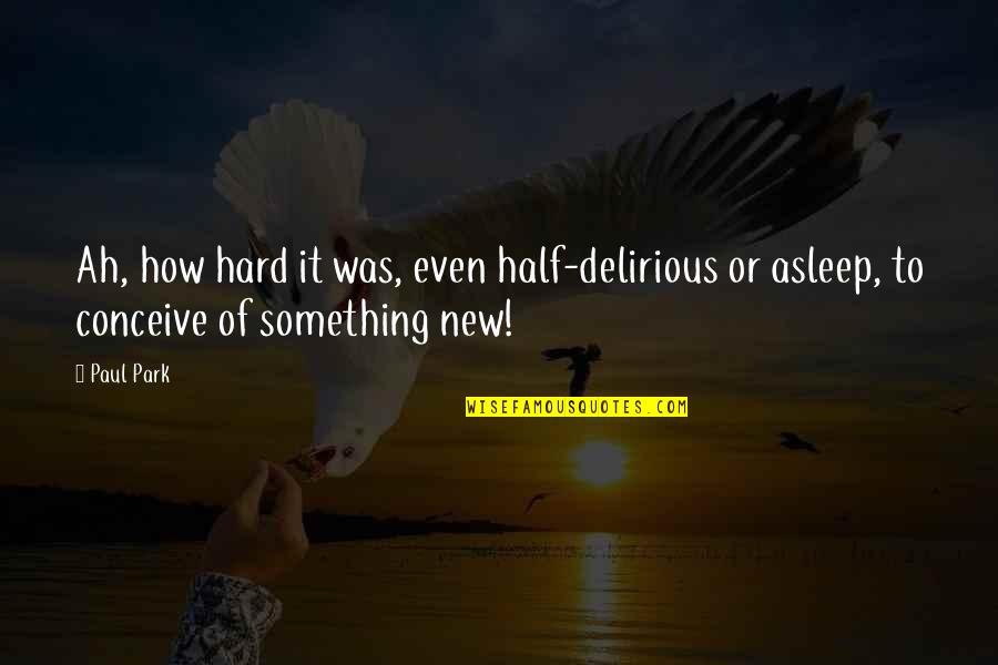 Conceive Quotes By Paul Park: Ah, how hard it was, even half-delirious or