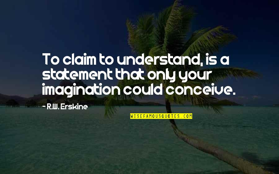 Conceive Quotes By R.W. Erskine: To claim to understand, is a statement that