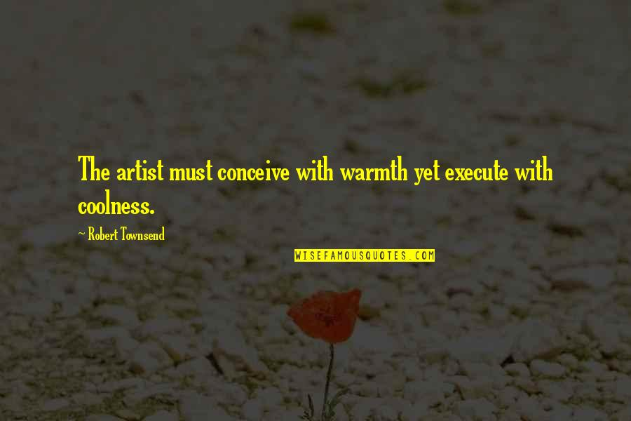Conceive Quotes By Robert Townsend: The artist must conceive with warmth yet execute