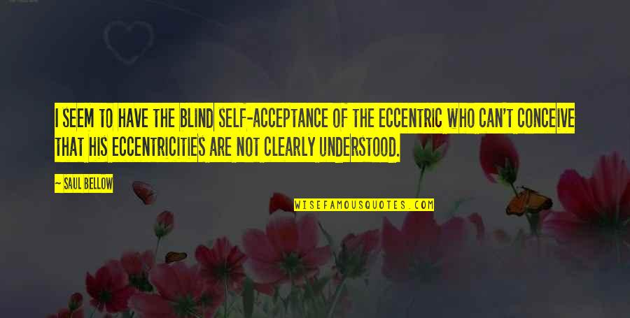 Conceive Quotes By Saul Bellow: I seem to have the blind self-acceptance of