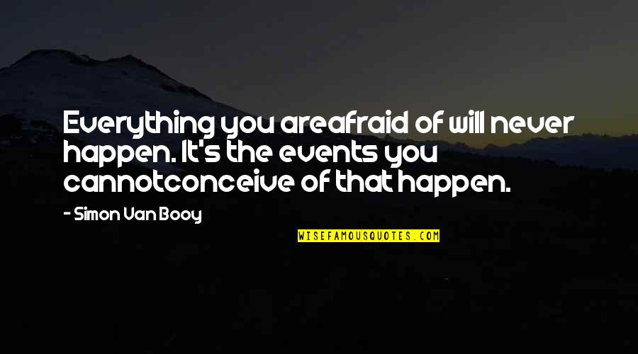 Conceive Quotes By Simon Van Booy: Everything you areafraid of will never happen. It's