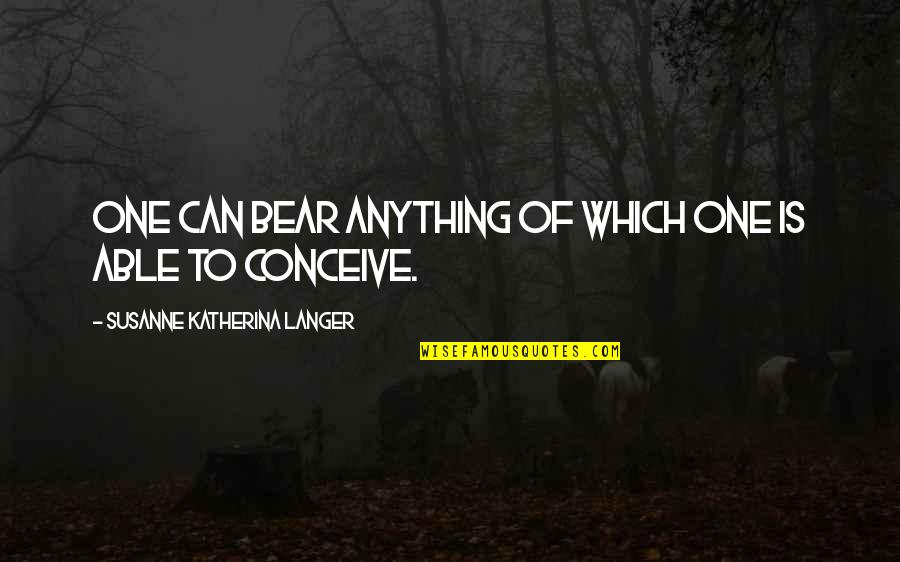 Conceive Quotes By Susanne Katherina Langer: One can bear anything of which one is