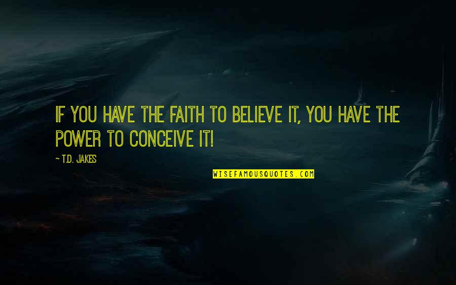 Conceive Quotes By T.D. Jakes: If you have the FAITH to believe it,