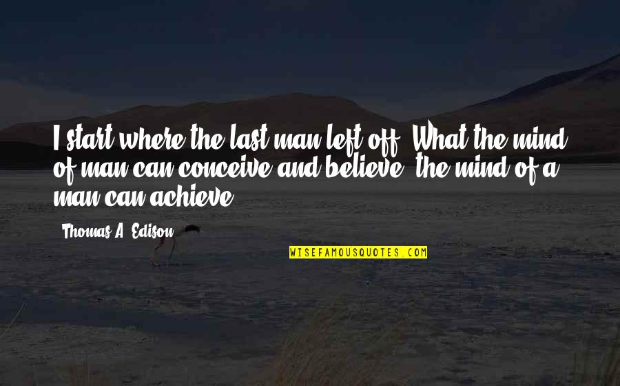 Conceive Quotes By Thomas A. Edison: I start where the last man left off.