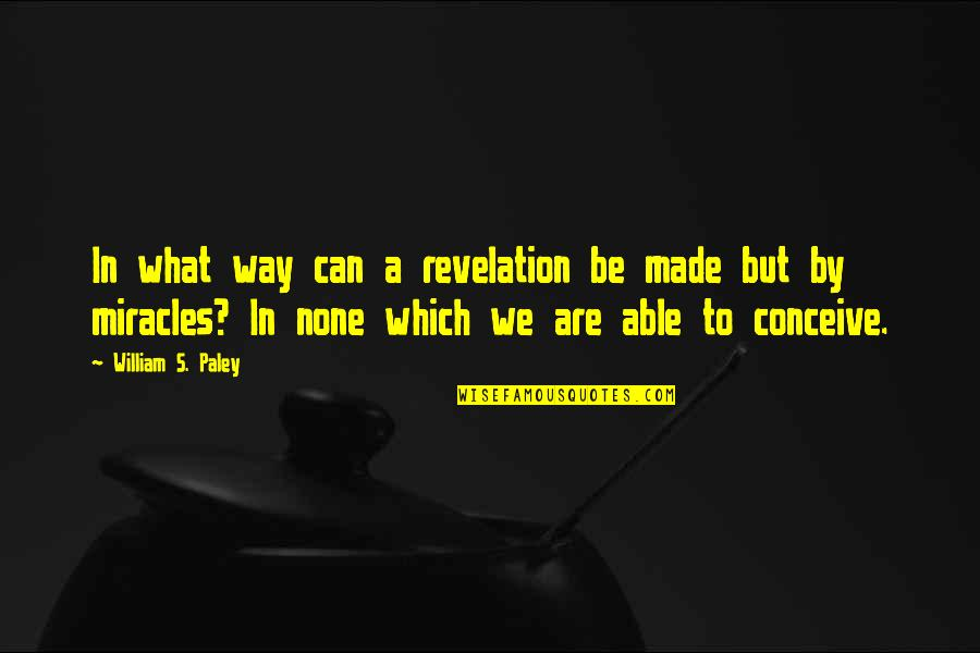 Conceive Quotes By William S. Paley: In what way can a revelation be made