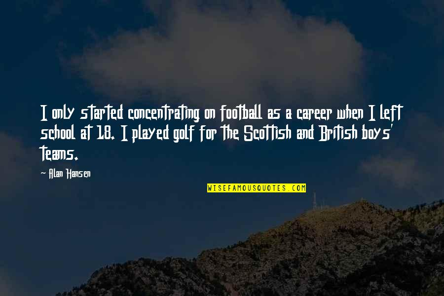 Concentrating Quotes By Alan Hansen: I only started concentrating on football as a