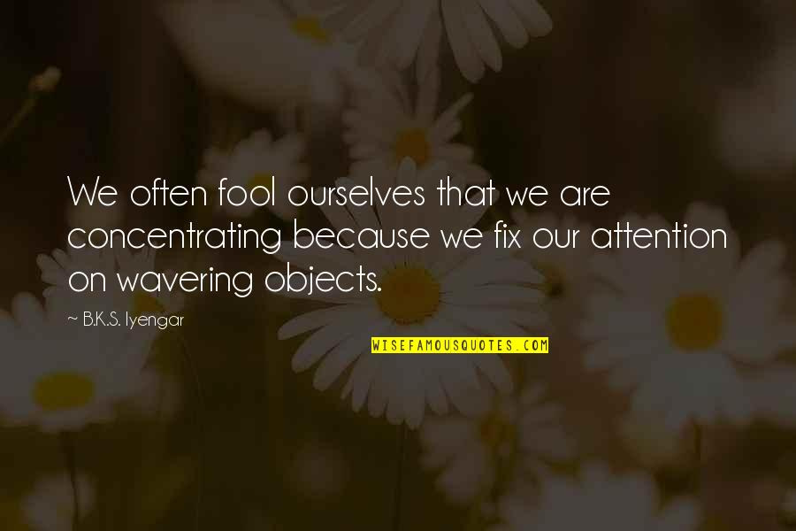 Concentrating Quotes By B.K.S. Iyengar: We often fool ourselves that we are concentrating