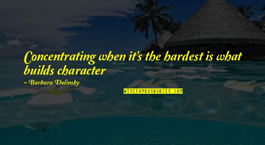Concentrating Quotes By Barbara Delinsky: Concentrating when it's the hardest is what builds
