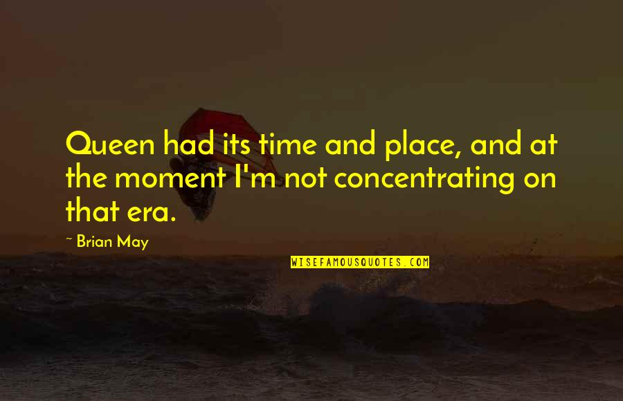 Concentrating Quotes By Brian May: Queen had its time and place, and at