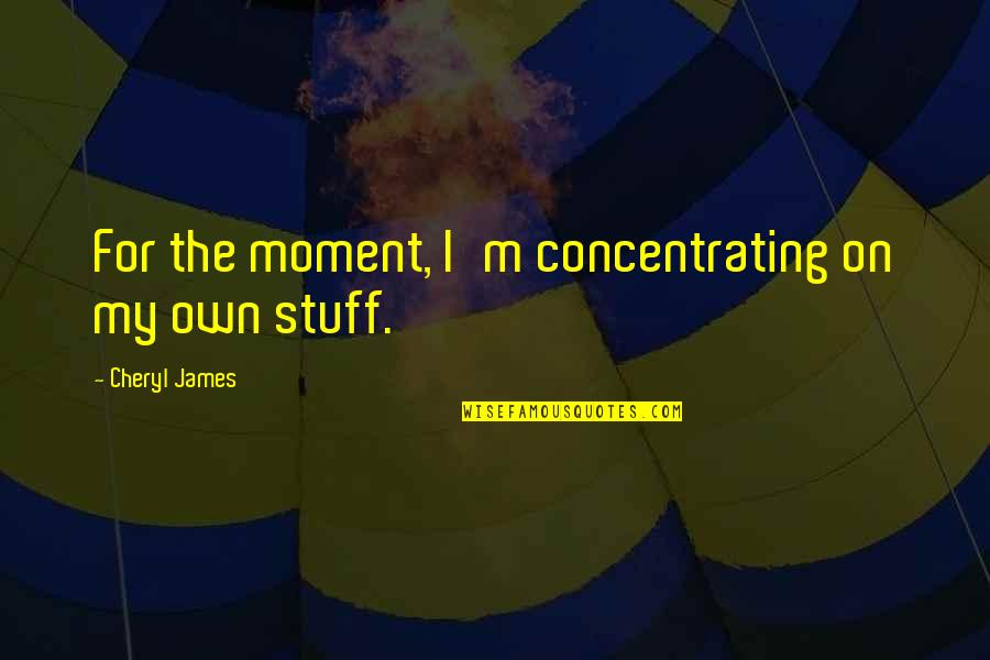 Concentrating Quotes By Cheryl James: For the moment, I'm concentrating on my own