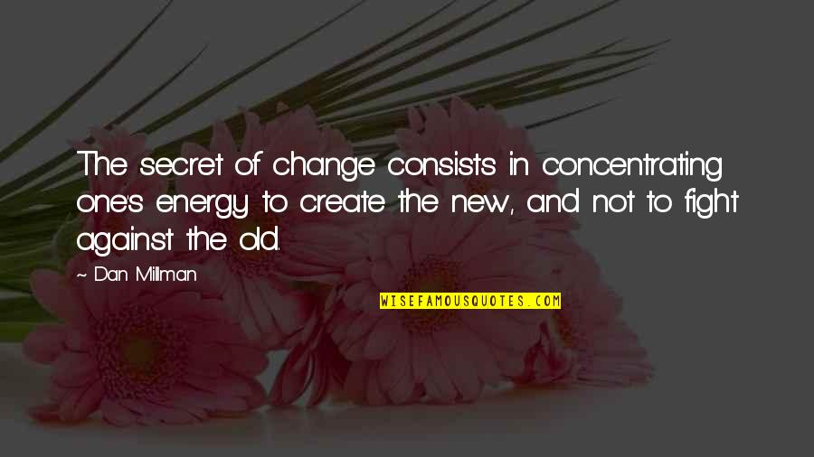 Concentrating Quotes By Dan Millman: The secret of change consists in concentrating one's