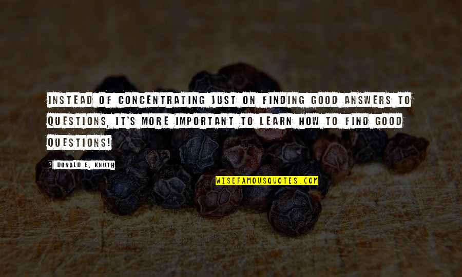 Concentrating Quotes By Donald E. Knuth: Instead of concentrating just on finding good answers