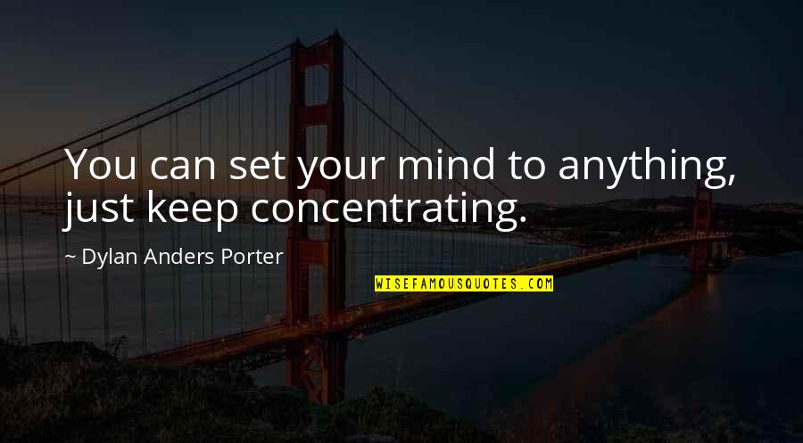 Concentrating Quotes By Dylan Anders Porter: You can set your mind to anything, just