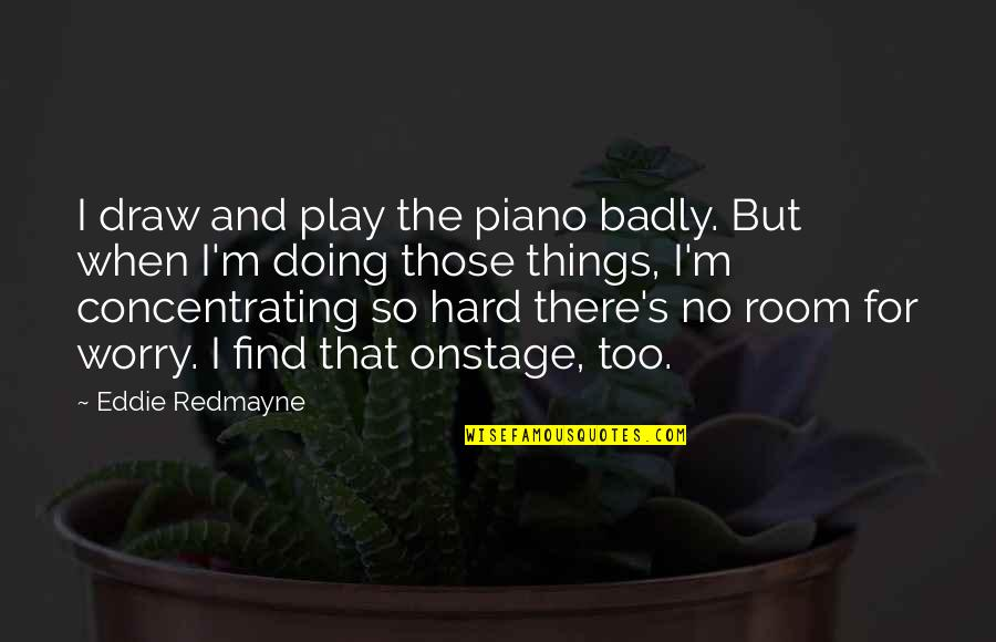 Concentrating Quotes By Eddie Redmayne: I draw and play the piano badly. But