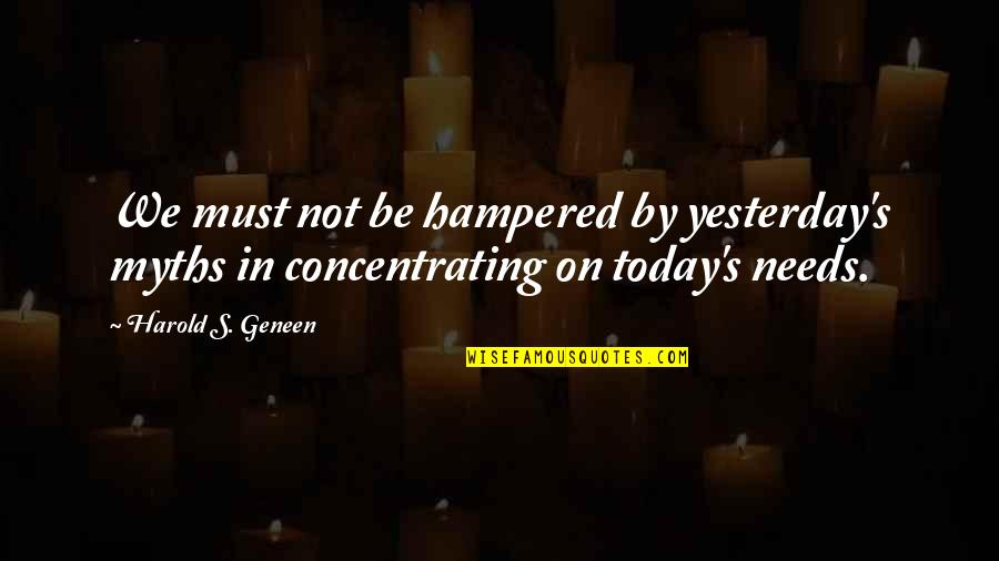 Concentrating Quotes By Harold S. Geneen: We must not be hampered by yesterday's myths