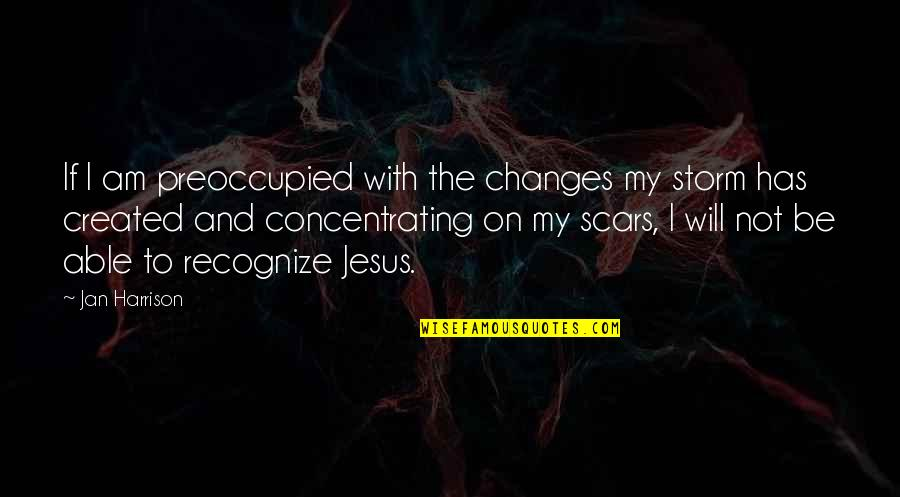 Concentrating Quotes By Jan Harrison: If I am preoccupied with the changes my
