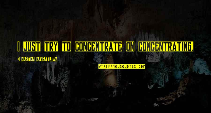 Concentrating Quotes By Martina Navratilova: I just try to concentrate on concentrating.