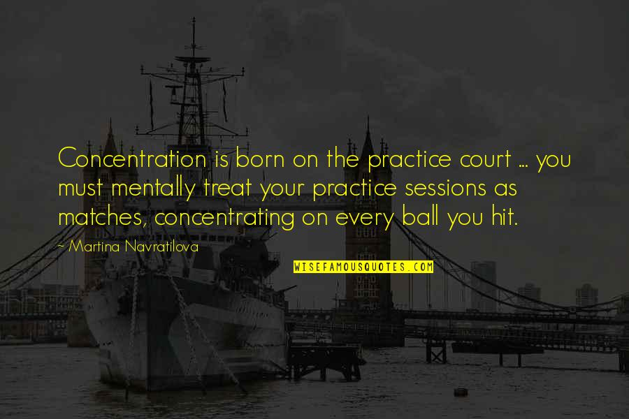 Concentrating Quotes By Martina Navratilova: Concentration is born on the practice court ...