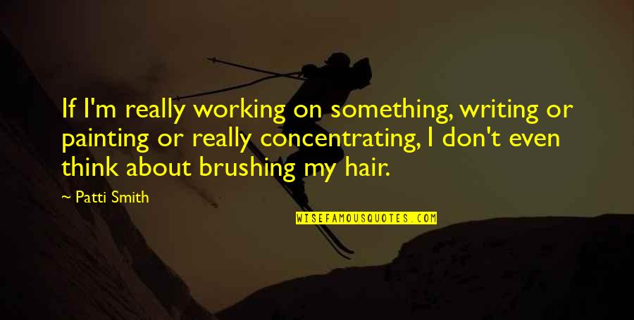 Concentrating Quotes By Patti Smith: If I'm really working on something, writing or