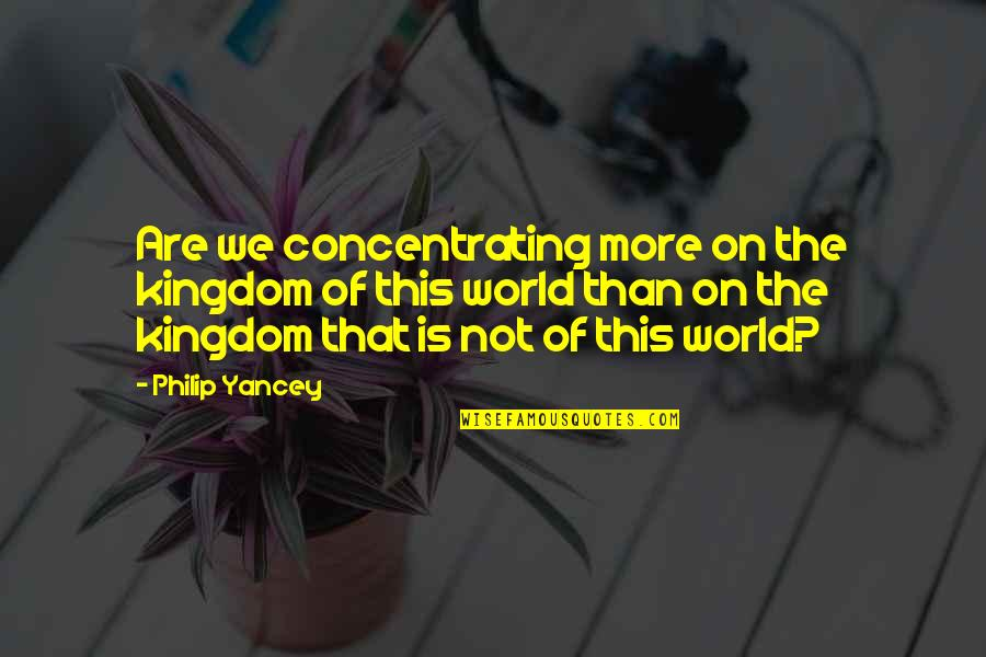 Concentrating Quotes By Philip Yancey: Are we concentrating more on the kingdom of