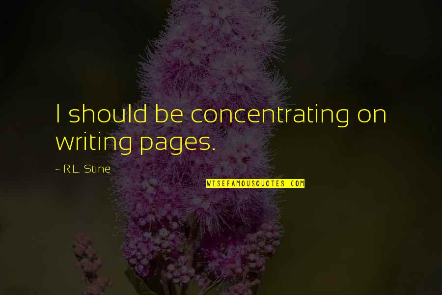 Concentrating Quotes By R.L. Stine: I should be concentrating on writing pages.