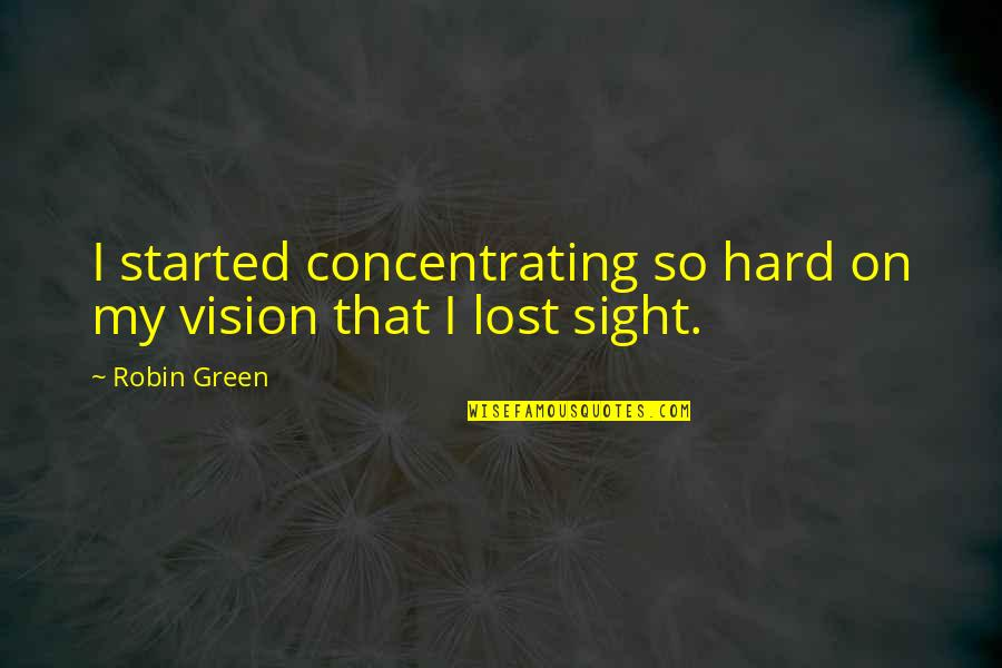 Concentrating Quotes By Robin Green: I started concentrating so hard on my vision