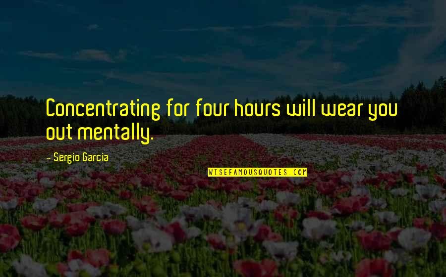 Concentrating Quotes By Sergio Garcia: Concentrating for four hours will wear you out