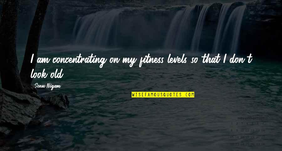 Concentrating Quotes By Sonu Nigam: I am concentrating on my fitness levels so