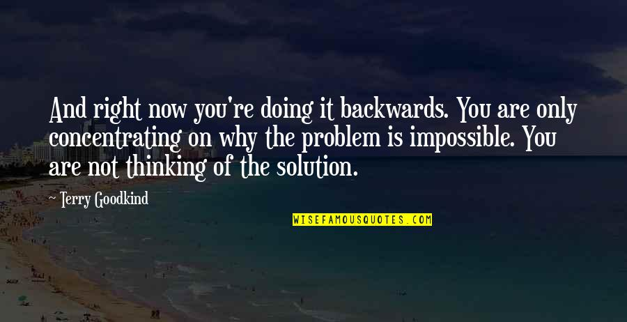 Concentrating Quotes By Terry Goodkind: And right now you're doing it backwards. You