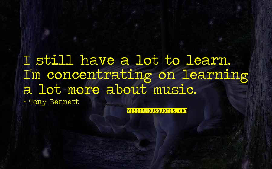 Concentrating Quotes By Tony Bennett: I still have a lot to learn. I'm